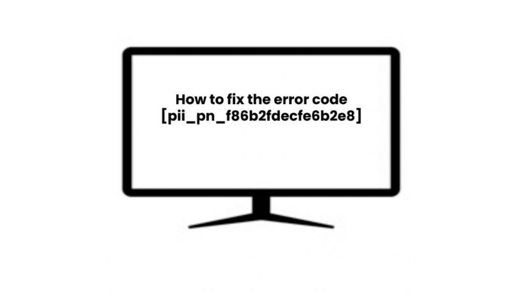 How to Fix [pii_pn_f86b2fdecfe6b2e8] Error Code?